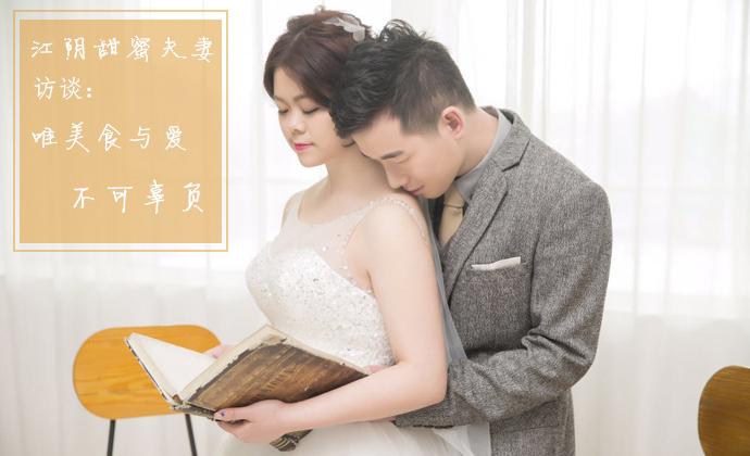 江阴甜蜜夫妻访谈:唯美食与爱不可辜负