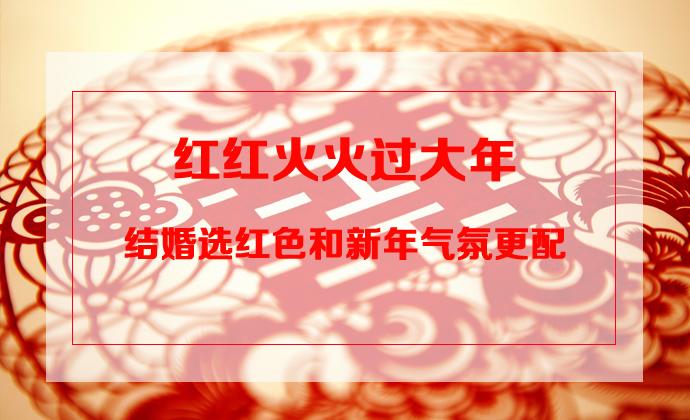 红红火火过大年 结婚选红色和新年气氛更配